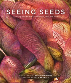 Seeing seeds : discover the unexpected beauty in seedheads, pods, and fruit / photography by Robert Llewellyn ; written by Teri Dunn Chace. - photography by Robert Llewellyn ; written by Teri Dunn Chace.