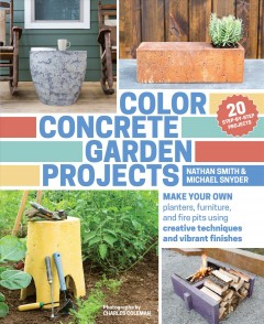 Color concrete garden projects : make your own planters, furniture, and fire pits using creative techniques and vibrant finishes / Nathan Smith and Michael Snyder ; photographs by Charles Coleman. - Nathan Smith and Michael Snyder ; photographs by Charles Coleman.