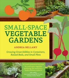 Small-space vegetable gardens : growing great edibles in containers, raised beds, and small plots / Andrea Bellamy.