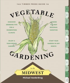 The Timber Press guide to vegetable gardening in the Midwest /  Michael VanderBrug.