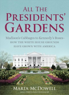 All the Presidents' gardens : Madison's cabbages to Kennedy's roses : how the White House grounds have grown with America / Marta McDowell. - Marta McDowell.