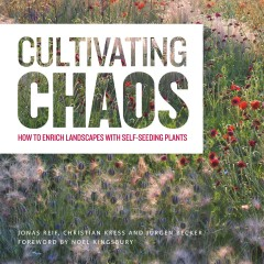 Cultivating chaos : how to enrich landscapes with self-seeding plants / Jonas Reif, Christian Kress ; with photos by Jürgen Becker ; foreword by Noel Kingsbury. - Jonas Reif, Christian Kress ; with photos by Jürgen Becker ; foreword by Noel Kingsbury.