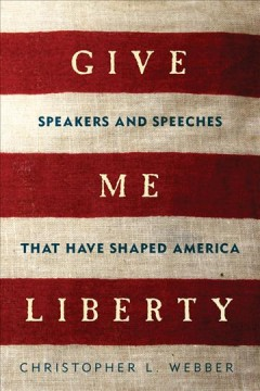 Give me liberty : speakers and speeches that have shaped America - Christopher L. Webber.