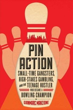Pin action : small-time gangsters, high-stakes gambling, and the teenage hustler who became a bowling champion / Gianmarc Manzione.