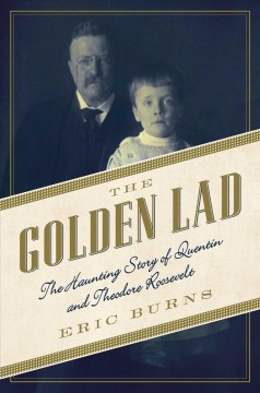 The golden lad : the haunting story of Quentin and Theodore Roosevelt / Eric Burns.