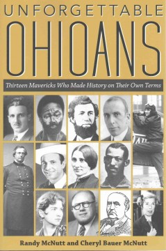 Unforgettable Ohioans : thirteen mavericks who made history on their own terms / Randy McNutt and Cheryl Bauer McNutt.