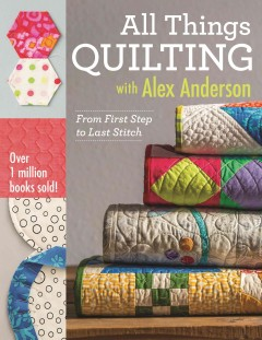 All things quilting with Alex Anderson : from first step to last stitch / Alex Anderson. - Alex Anderson.