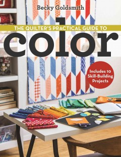 The quilter's practical guide to color : includes 10 skill-building projects / Becky Goldsmith.