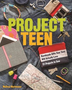 Project teen : handmade gifts your teen will actually love : 21 projects to sew / Melissa Mortenson.