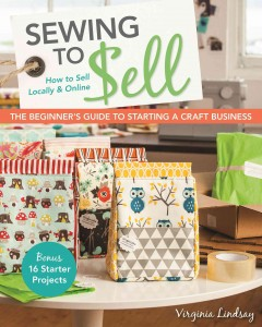 Sewing to sell : the beginner's guide to starting a craft business : bonus, 16 starter projects : how to sell locally & online / Virginia Lindsay.