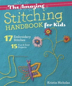 The amazing stitching handbook for kids : 17 embroidery stitches :15 fun & easy projects / Kristin Nicholas. - Kristin Nicholas.