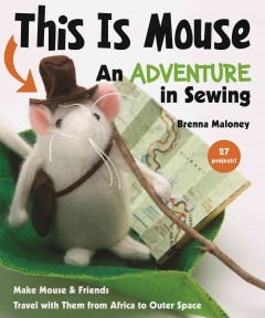 This is Mouse : an adventure in sewing : make Mouse & friends--travel with them from Africa to outer space / Brenna Maloney.