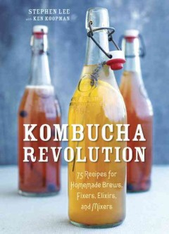 Kombucha revolution : 75 recipes for homemade brews, fixers, elixirs, and mixers / Stephen Lee, founder of Kombucha wonder drink, with Ken Koopman ; photography by Leo Gong. - Stephen Lee, founder of Kombucha wonder drink, with Ken Koopman ; photography by Leo Gong.