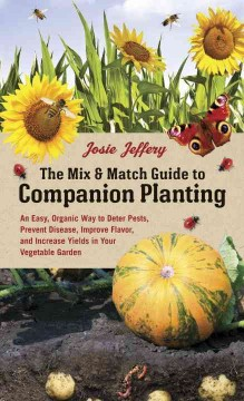 The mix & match guide to companion planting : an easy, organic way to deter pests, prevent disease, improve flavor, and increase yields in your vegetable garden / Josie Jeffery.