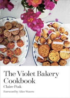 The Violet Bakery cookbook /  Claire Ptak ; Foreword by Alice Waters ; Photography Kristin Perers.