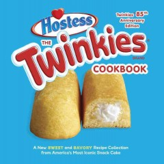 The Twinkies cookbook : a new sweet and savory recipe collection for America's most iconic snack cake.