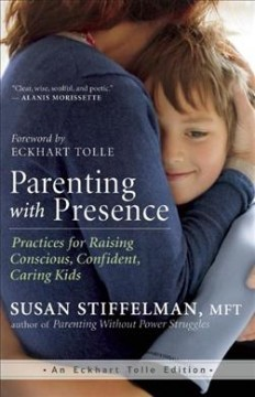 Parenting with presence : practices for raising conscious, confident, caring kids / Susan Stiffelman, MFT ; foreword by Eckhart Tolle.