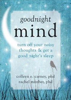 Goodnight mind : turn off your noisy thoughts and get a good night's sleep / Colleen E. Carney, PhD, and Rachel Manber, PhD.