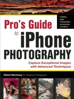 iPhoneography PRO : techniques for taking you iPhone photography to the next level / Robert Morrissey. - Robert Morrissey.