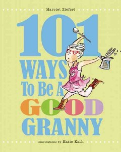 101 ways to be a good granny /  Harriet Ziefert ; illustrated by Katie Kath. - Harriet Ziefert ; illustrated by Katie Kath.