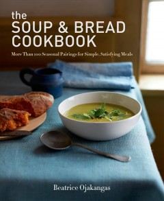 The soup & bread cookbook : more than 100 seasonal pairings for simple, satisfying meals / Beatrice Ojakangas. - Beatrice Ojakangas.