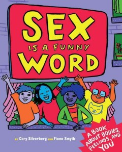 Sex is a funny word : a book about bodies, feelings, and YOU / by Cory Silverberg & Fiona Smyth. - by Cory Silverberg & Fiona Smyth.
