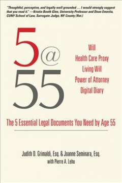 5@55 : the 5 essential legal documents you need by age 55 / by Judith D. Grimaldi and Joanne Seminara with Pierre A. Lehu. - by Judith D. Grimaldi and Joanne Seminara with Pierre A. Lehu.