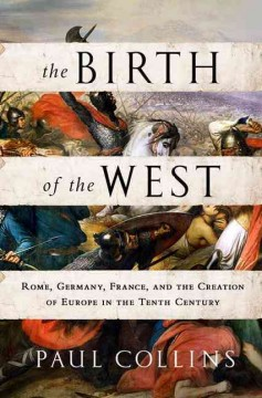 The birth of the West : Rome, Germany, France, and the creation of Europe in the tenth century / Paul Collins. - Paul Collins.