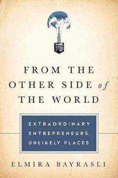 From the other side of the world : extraordinary entrepreneurs, unlikely places / Elmira Bayrasli. - Elmira Bayrasli.