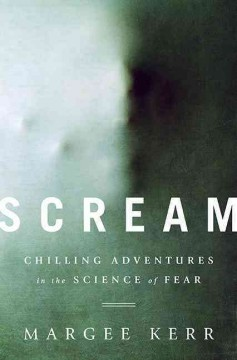 Scream : chilling adventures in the science of fear / Margee Kerr.
