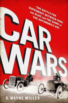Car crazy : the battle for supremacy between Ford and Olds and the dawn of the automobile age / G. Wayne Miller.