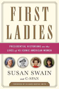 First ladies : presidential historians on the lives of 45 iconic American women / Susan Swain and C-SPAN. - Susan Swain and C-SPAN.