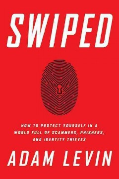 Swiped : how to protect yourself in a world full of scammers, phishers, and identity thieves / Adam Levin with Beau Friedlander.