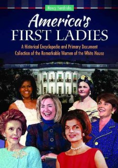America's first ladies : a historical encyclopedia and primary document collection of the remarkable women of the White House / Nancy Hendricks. - Nancy Hendricks.