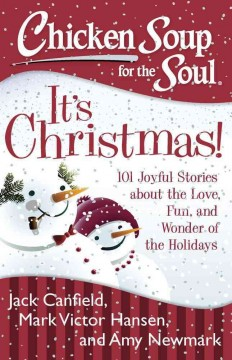 Chicken soup for the soul : it's Christmas! : 101 joyful stories about the love, fun, and wonder of the holidays / [compiled by] Jack Canfield, Mark Victor Hansen, [and] Amy Newmark. - [compiled by] Jack Canfield, Mark Victor Hansen, [and] Amy Newmark.