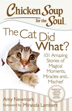 Chicken Soup for the Soul : the Cat Did What? : 101 Amazing Stories of Magical Moments, Miracles and... Mischief / Amy Newark ; foreword by Miranda Lambert. - Amy Newark ; foreword by Miranda Lambert.
