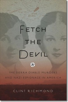 Fetch the devil : the Sierra Diablo murders and Nazi espionage in america - Clint Richmond.