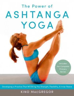 The power of ashtanga yoga : developing a practice that will bring you strength, flexibility, and inner peace / Kino MacGregor. - Kino MacGregor.