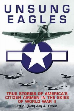 Unsung eagles : true stories of America's citizen airmen in the skies of World War II / Jay A. Stout.