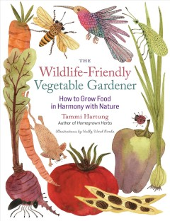 The wildlife-friendly vegetable gardener : how to grow food in harmony with nature / by Tammi Hartung.