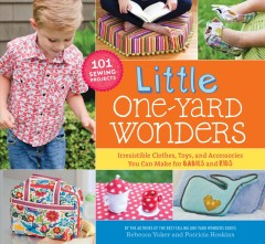Little one-yard wonders : irresistible clothes, toys, and accessories you can make for babies and kids / Rebecca Yaker & Patricia Hoskins.