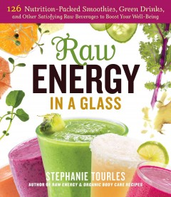 Raw energy in a glass : 126 nutrition-packed smoothies, green drinks, and other satisfying raw beverages to boost your well-being / Stephanie Tourles. - Stephanie Tourles.
