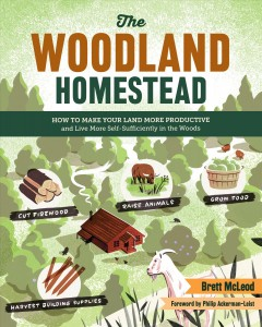 The woodland homestead : how to make your land more productive and live more self-sufficiently in the woods / Brett McLeod ; forward by Philip Ackerman-Leist.