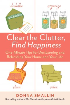 Clear the clutter, find happiness : one-minute tips for decluttering and refreshing your home and your life / Donna Smallin. - Donna Smallin.