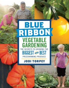 Blue ribbon vegetable gardening : the secrets to growing the biggest and best prize winning produce / Jodi Torpey.