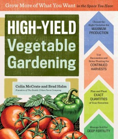High-yield vegetable gardening : grow more of what you want in the space you have / Colin McCrate and Brad Halm. - Colin McCrate and Brad Halm.