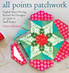 All points patchwork : English paper piecing beyond the hexagon for quilts and small projects / Diane Gilleland. - Diane Gilleland.