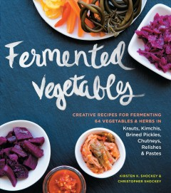 Fermented vegetables : creative recipes for fermenting 64 vegetables & herbs in krauts, kimchis, brined pickes, chutneys, relishes & pastes / Kirsten K. Shockey & Christopher Shockey. - Kirsten K. Shockey & Christopher Shockey.