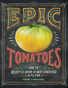 Epic tomatoes : how to select & grow the best varieties of all time / Craig LeHoullier.