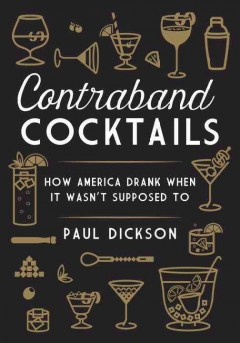 Contraband cocktails : how America drank when it wasn't supposed to / Paul Dickson. - Paul Dickson.